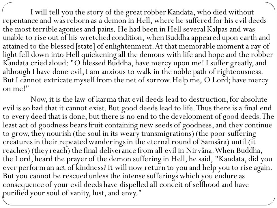 I will tell you the story of the great robber Kandata, who died without repentance and was reborn as a demon in Hell, where he suffered for his evil deeds the most terrible agonies and pains. He had been in Hell several Kalpas and was unable to rise out of his wretched condition, when Buddha appeared upon earth and attained to the blessed [state] of enlightenment. At that memorable moment a ray of light fell down into Hell quickening all the demons with life and hope and the robber Kandata cried aloud: O blessed Buddha, have mercy upon me! I suffer greatly, and although I have done evil, I am anxious to walk in the noble path of righteousness. But I cannot extricate myself from the net of sorrow. Help me, O Lord; have mercy on me!